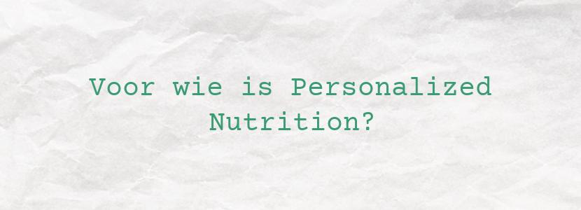 Voor wie is Personalized Nutrition?
