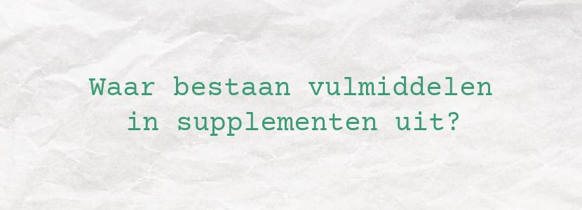 Waar bestaan vulmiddelen in supplementen uit?