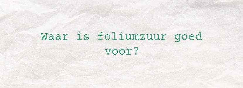 Waar is foliumzuur goed voor?