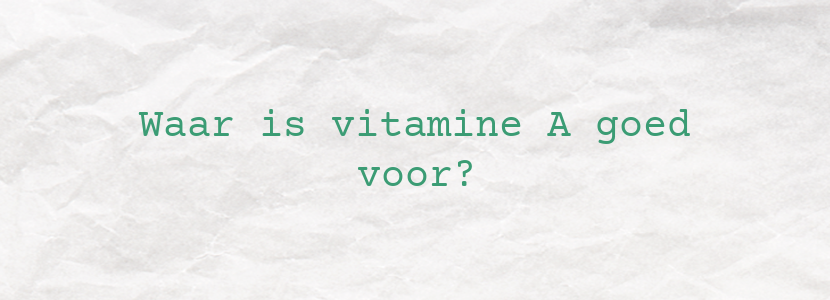 Waar is vitamine A goed voor?