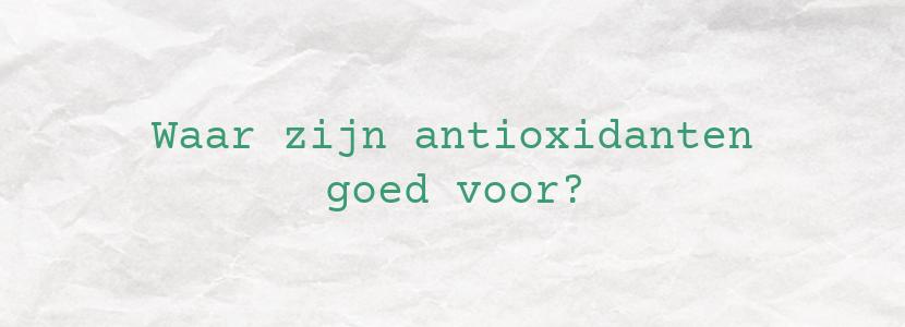 Waar zijn antioxidanten goed voor?