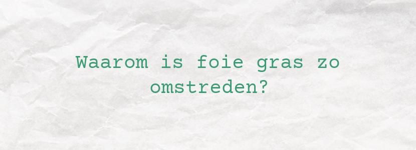 Waarom is foie gras zo omstreden?