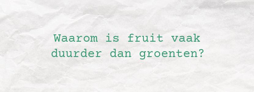Waarom is fruit vaak duurder dan groenten?