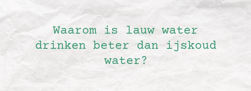 Waarom is lauw water drinken beter dan ijskoud water?