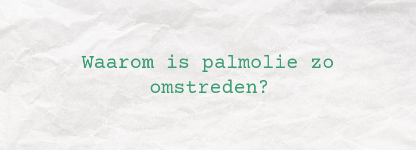 Waarom is palmolie zo omstreden?