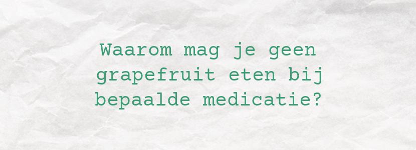 Waarom mag je geen grapefruit eten bij bepaalde medicatie?
