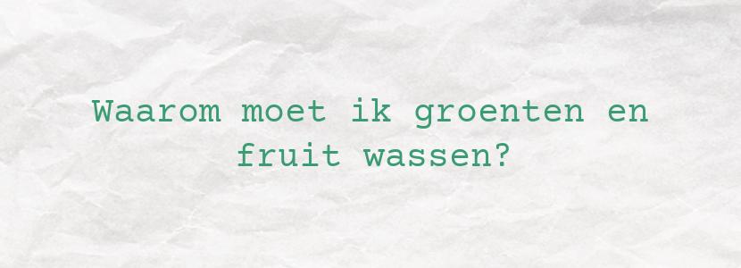 Waarom moet ik groenten en fruit wassen?