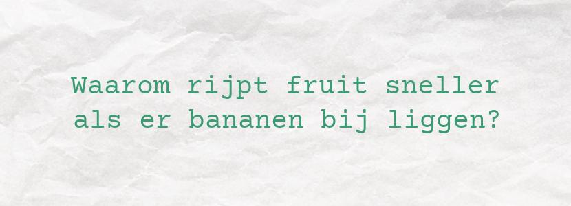 Waarom rijpt fruit sneller als er bananen bij liggen?
