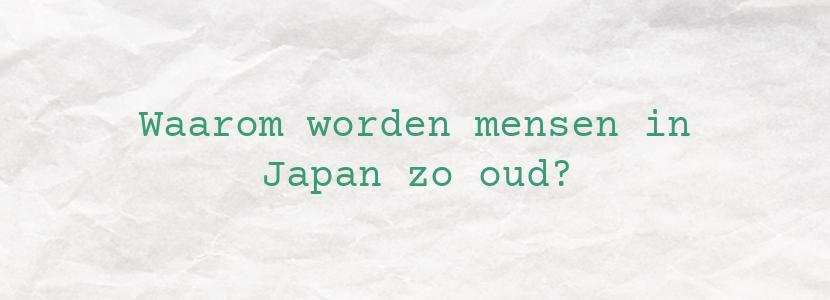 Waarom worden mensen in Japan zo oud?