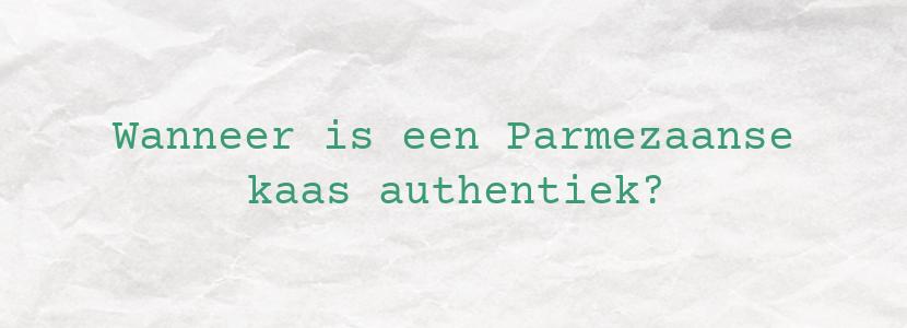 Wanneer is een Parmezaanse kaas authentiek?