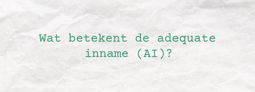 Wat betekent de adequate inname (AI)?