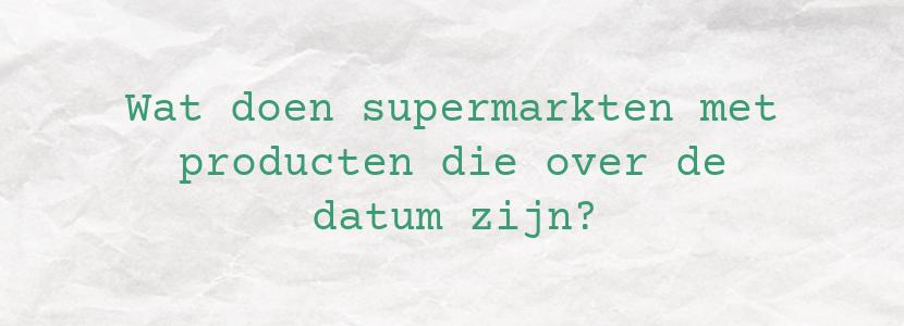 Wat doen supermarkten met producten die over de datum zijn?
