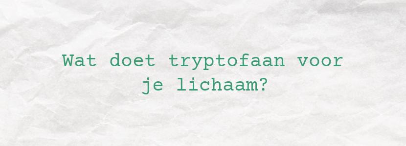 Wat doet tryptofaan voor je lichaam?