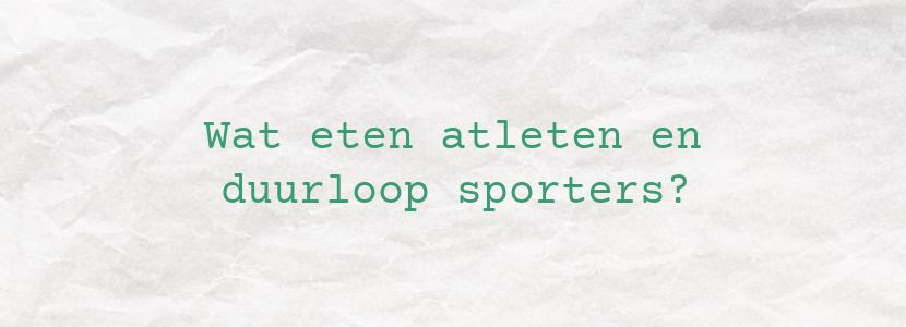 Wat eten atleten en duurloop sporters?