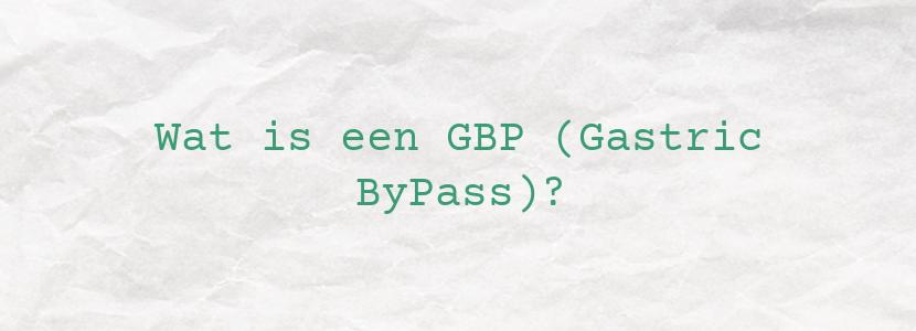 Wat is een GBP (Gastric ByPass)?