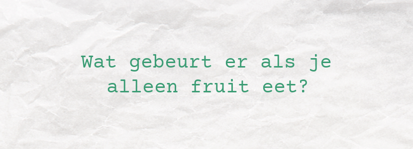 Wat gebeurt er als je alleen fruit eet?