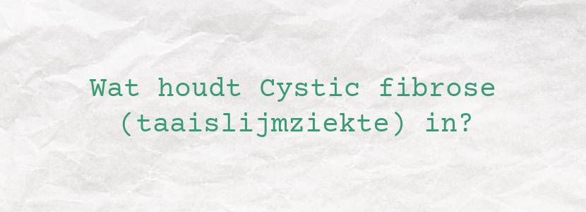Wat houdt Cystic fibrose (taaislijmziekte) in?