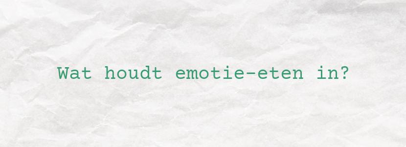 Wat houdt emotie-eten in?