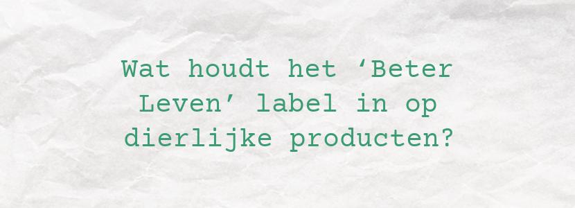 Wat houdt het 'Beter Leven' label in op dierlijke producten?