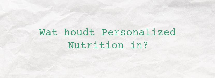 Wat houdt Personalized Nutrition in?