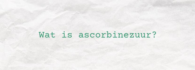Wat is ascorbinezuur?