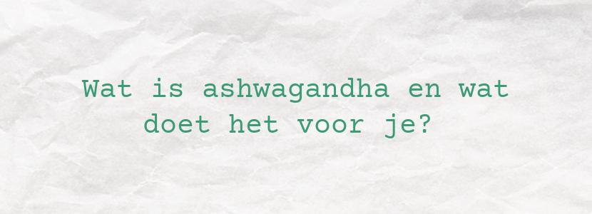 Wat is ashwagandha en wat doet het voor je?