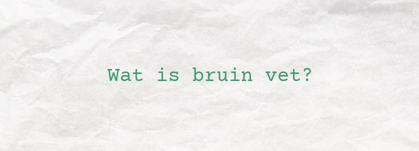 Wat is bruin vet?