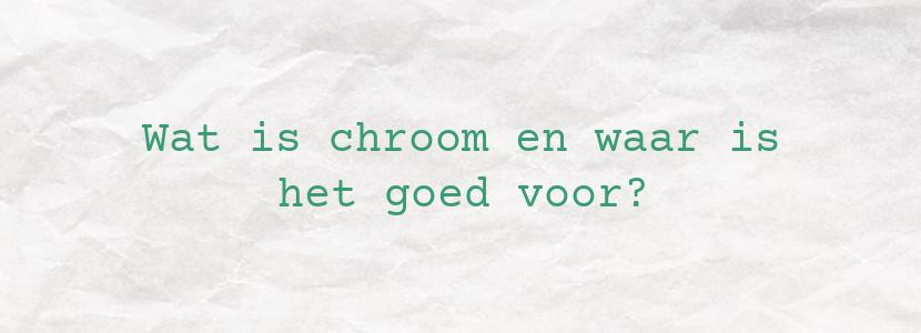 Wat is chroom en waar is het goed voor?