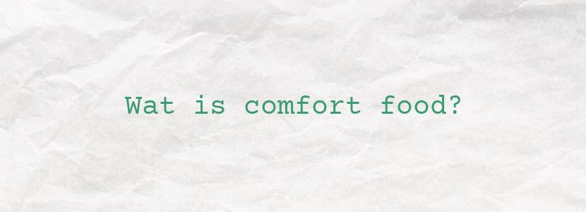 Wat is comfort food?