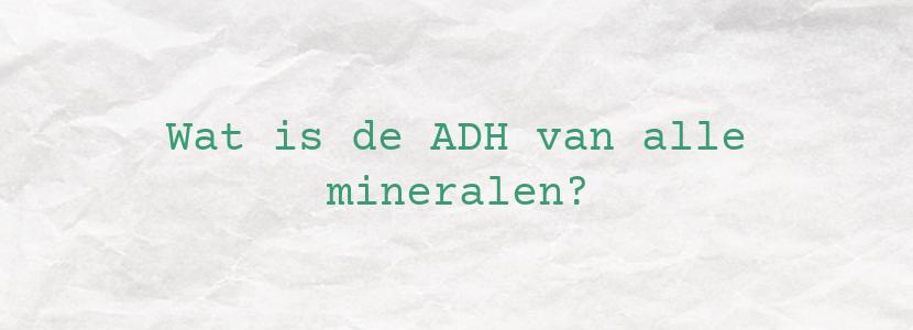 Wat is de ADH van alle mineralen?