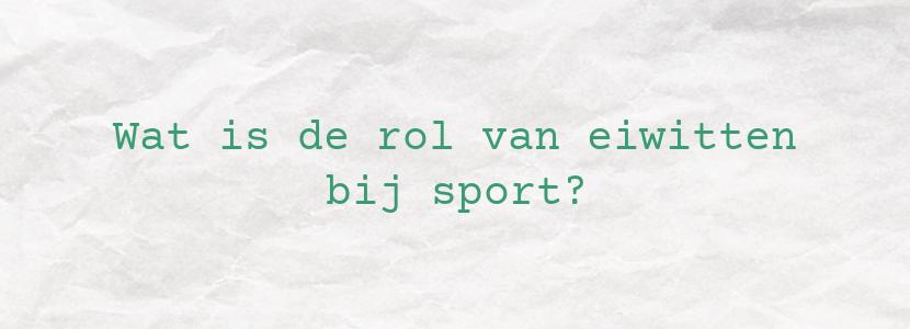 Wat is de rol van eiwitten bij sport?