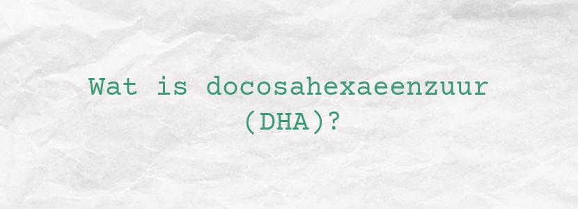 Wat is docosahexaeenzuur (DHA)?