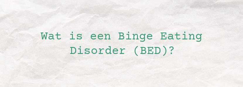 Wat is een Binge Eating Disorder (BED)?