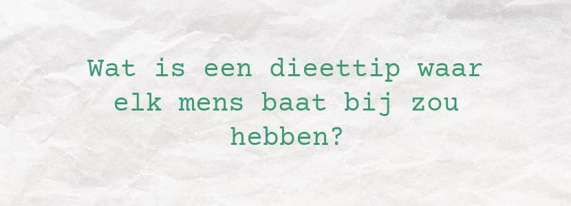Wat is een dieettip waar elk mens baat bij zou hebben?