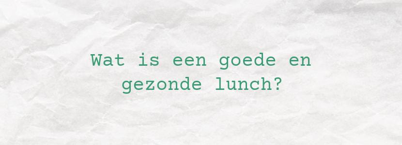 Wat is een goede en gezonde lunch?