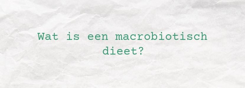 Wat is een macrobiotisch dieet?