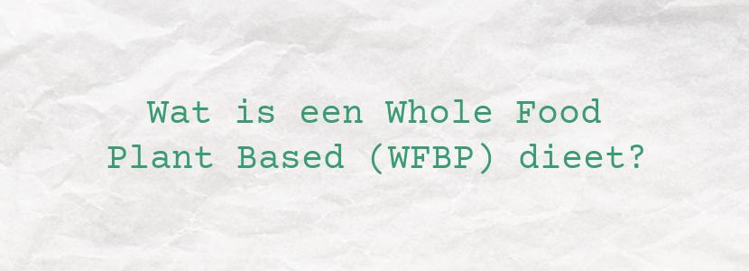 Wat is een Whole Food Plant Based (WFBP) dieet?