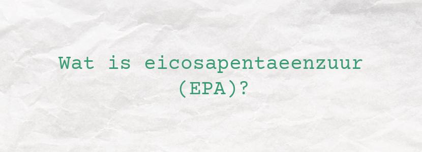 Wat is eicosapentaeenzuur (EPA)?
