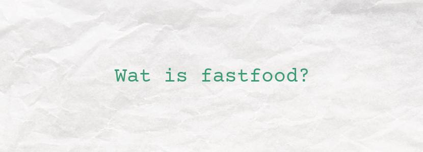 Wat is fastfood?