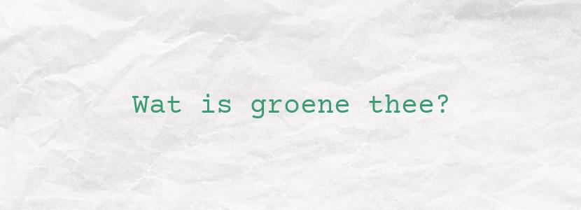 Wat is groene thee?
