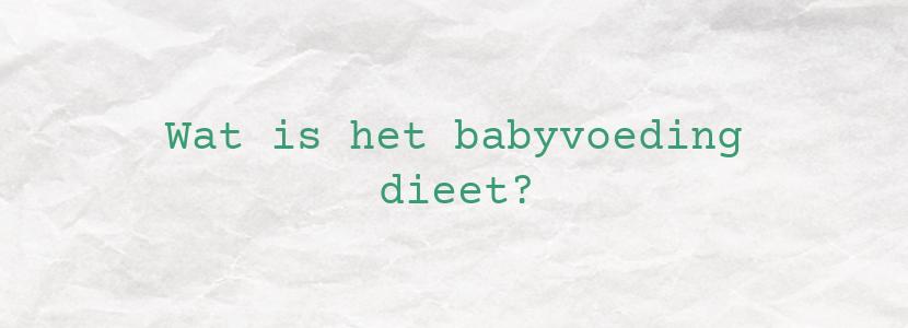 Wat is het babyvoeding dieet?