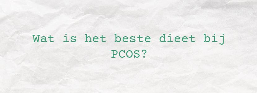 Wat is het beste dieet bij PCOS?