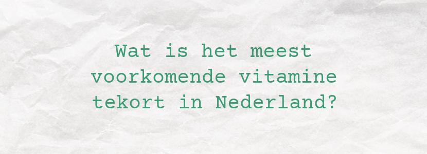 Wat is het meest voorkomende vitamine tekort in Nederland?
