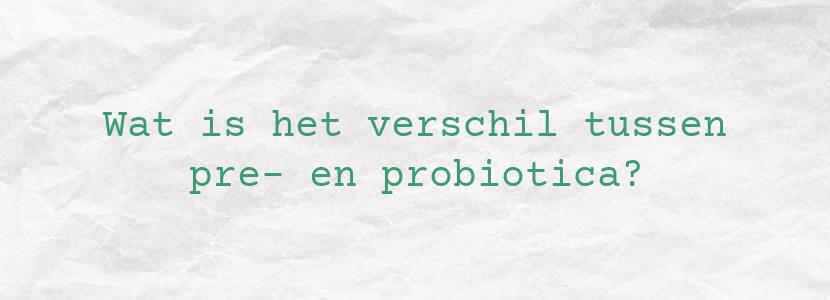 Wat is het verschil tussen pre- en probiotica?
