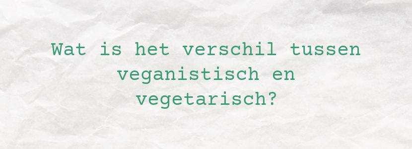 Wat is het verschil tussen veganistisch en vegetarisch?