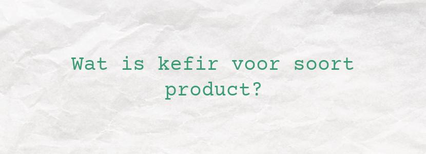 Wat is kefir voor soort product?