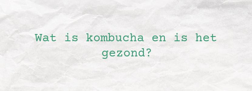 Wat is kombucha en is het gezond?