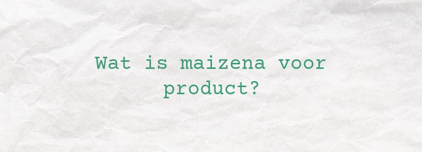 Wat is maizena voor product?