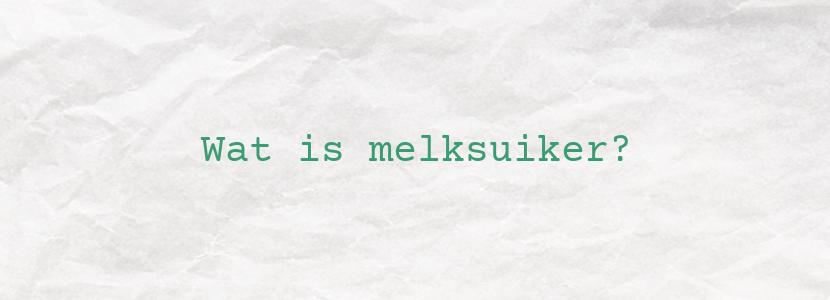 Wat is melksuiker?