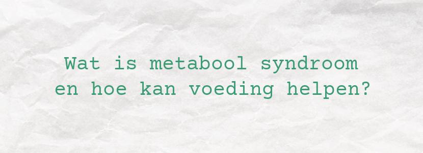 Wat is metabool syndroom en hoe kan voeding helpen?
